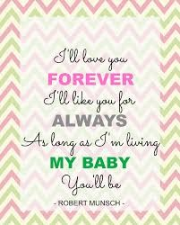 I'll love you forever, I'll like you for always, as long as you're living, my baby you'll be.